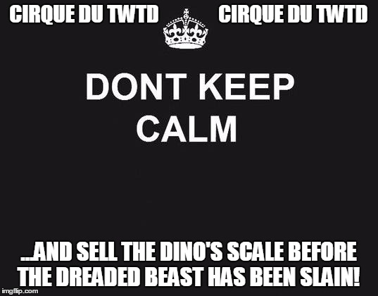 dont keep calm | CIRQUE DU TWTD               CIRQUE DU TWTD ...AND SELL THE DINO'S SCALE BEFORE THE DREADED BEAST HAS BEEN SLAIN! | image tagged in dont keep calm | made w/ Imgflip meme maker