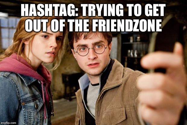 Harry potter selfie | HASHTAG: TRYING TO GET OUT OF THE FRIENDZONE | image tagged in harry potter selfie | made w/ Imgflip meme maker