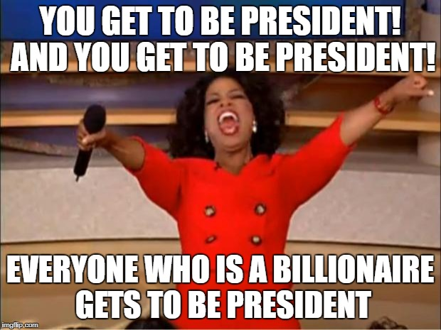 Oprah You Get A Meme | YOU GET TO BE PRESIDENT! AND YOU GET TO BE PRESIDENT! EVERYONE WHO IS A BILLIONAIRE GETS TO BE PRESIDENT | image tagged in memes,oprah you get a | made w/ Imgflip meme maker