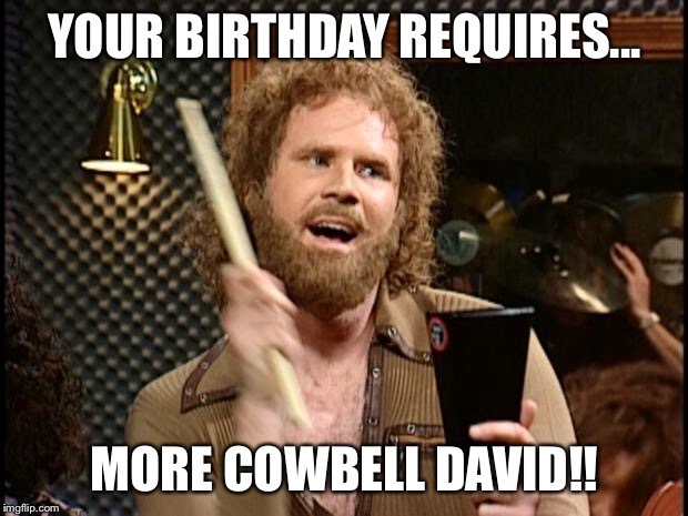 Will Ferrell Cow Bell | YOUR BIRTHDAY REQUIRES... MORE COWBELL DAVID!! | image tagged in will ferrell cow bell | made w/ Imgflip meme maker