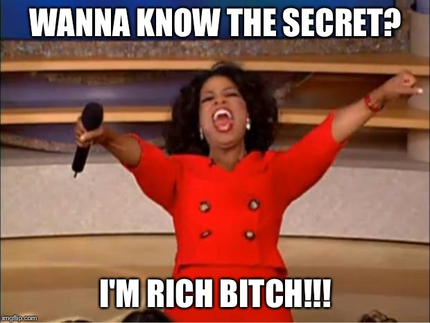 Oprah You Get A Meme | WANNA KNOW THE SECRET? I'M RICH B**CH!!! | image tagged in memes,oprah you get a | made w/ Imgflip meme maker