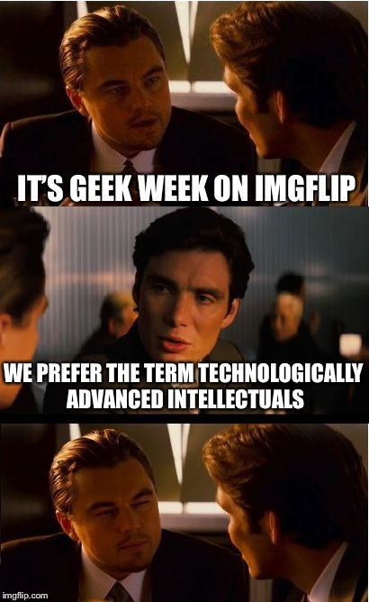 Inception Meme | IT'S GEEK WEEK ON IMGFLIP WE PREFER THE TERM TECHNOLOGICALLY ADVANCED INTELLECTUALS | image tagged in memes,inception | made w/ Imgflip meme maker