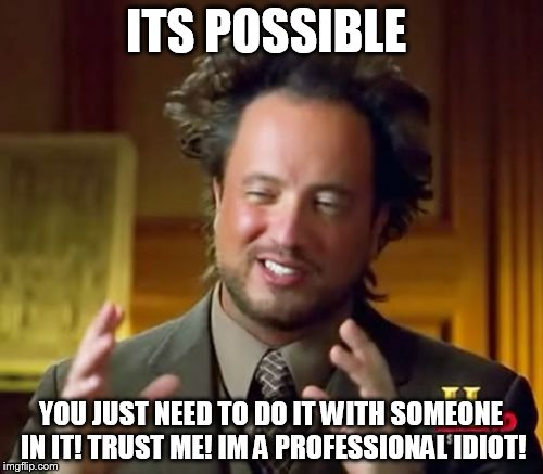 Ancient Aliens Meme | ITS POSSIBLE YOU JUST NEED TO DO IT WITH SOMEONE IN IT! TRUST ME! IM A PROFESSIONAL IDIOT! | image tagged in memes,ancient aliens | made w/ Imgflip meme maker