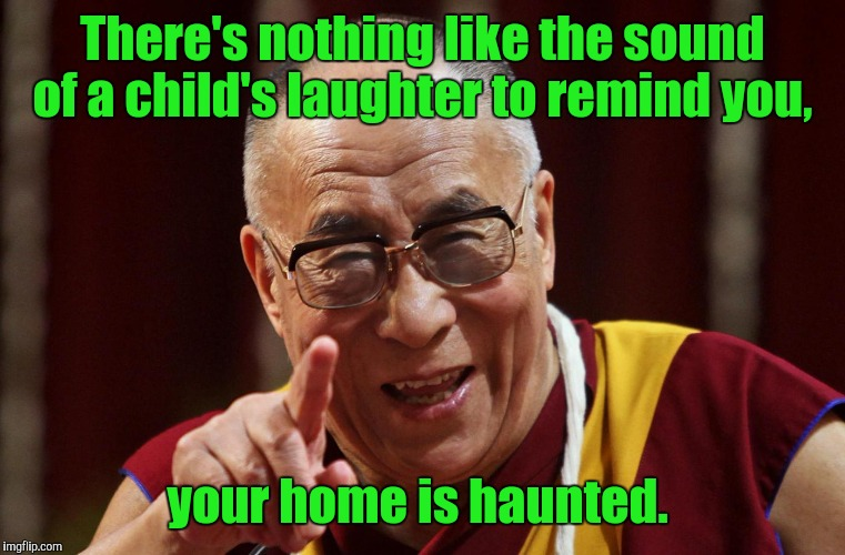 There's nothing like the sound of a child's laughter to remind you, your home is haunted. | image tagged in dalai lama | made w/ Imgflip meme maker