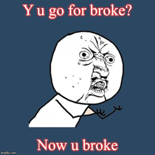 Y u no be smart! | Y u go for broke? Now u broke | image tagged in memes,y u no,funny | made w/ Imgflip meme maker