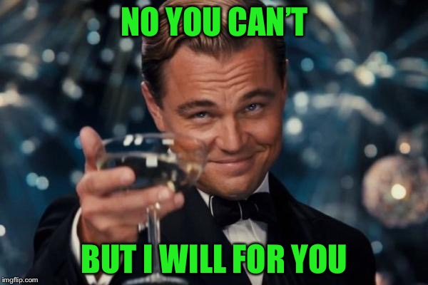 Leonardo Dicaprio Cheers Meme | NO YOU CAN'T BUT I WILL FOR YOU | image tagged in memes,leonardo dicaprio cheers | made w/ Imgflip meme maker