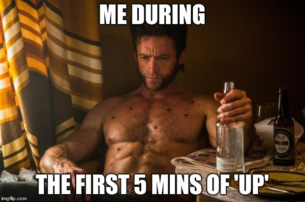 Wolverine depressed | ME DURING THE FIRST 5 MINS OF 'UP' | image tagged in wolverine depressed | made w/ Imgflip meme maker