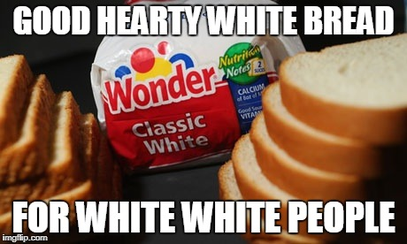 GOOD HEARTY WHITE BREAD FOR WHITE WHITE PEOPLE | image tagged in white bread,joke,funny | made w/ Imgflip meme maker