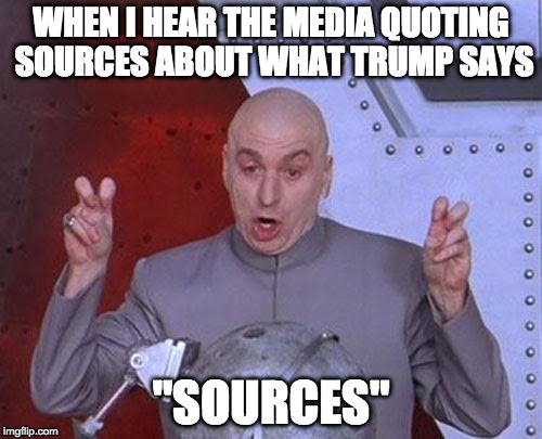 "Yeah.... | WHEN I HEAR THE MEDIA QUOTING SOURCES ABOUT WHAT TRUMP SAYS ""SOURCES"" 