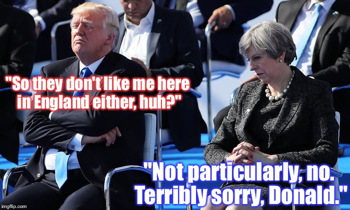 "Did You Hear Yet? Donnie's Trip To London's Canceled; His Handlers Don't Want Him To Get His Feelings Hurt :) | ""So they don't like me here in England either, huh?"" ""Not particularly, no. Terribly sorry, Donald."" 