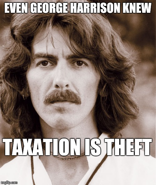 George Harrison knew taxation is theft | EVEN GEORGE HARRISON KNEW TAXATION IS THEFT | image tagged in george harrison,taxation is theft | made w/ Imgflip meme maker