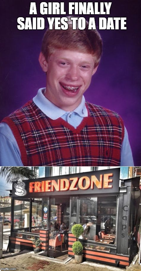 Fake Date = Free Food. Has happened to me more than I care to admit   | A GIRL FINALLY SAID YES TO A DATE | image tagged in memes,bad luck brian,friendzoned | made w/ Imgflip meme maker