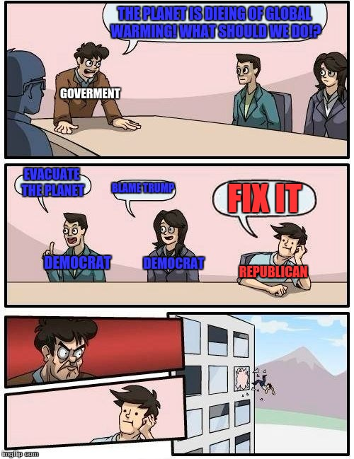 Boardroom Meeting Suggestion Meme | THE PLANET IS DIEING OF GLOBAL WARMING! WHAT SHOULD WE DO!? EVACUATE THE PLANET BLAME TRUMP FIX IT GOVERMENT DEMOCRAT DEMOCRAT REPUBLICAN | image tagged in memes,boardroom meeting suggestion | made w/ Imgflip meme maker