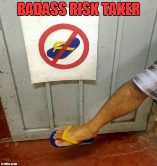 Risk | BADASS RISK TAKER | image tagged in badass | made w/ Imgflip meme maker