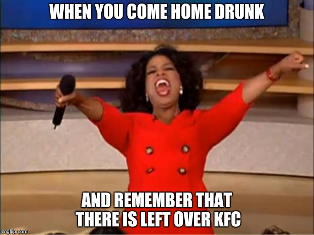 Oprah You Get A Meme | WHEN YOU COME HOME DRUNK AND REMEMBER THAT THERE IS LEFT OVER KFC | image tagged in memes,oprah you get a | made w/ Imgflip meme maker