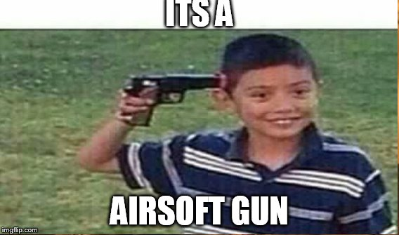 ITS A AIRSOFT GUN | made w/ Imgflip meme maker