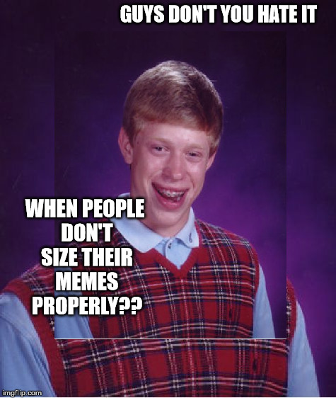 I'm pretty sure we've all accidentally done this in our lives | GUYS DON'T YOU HATE IT WHEN PEOPLE DON'T SIZE THEIR MEMES PROPERLY?? | image tagged in missized memes,bad luck brian,stupid,memes | made w/ Imgflip meme maker