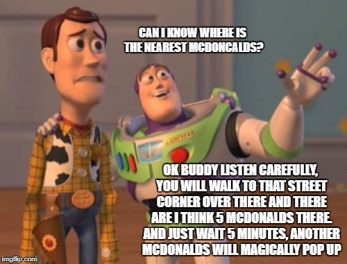 I can find McDonalds everywhere but still I can find a girlfriend | CAN I KNOW WHERE IS THE NEAREST MCDONCALDS? OK BUDDY LISTEN CAREFULLY, YOU WILL WALK TO THAT STREET CORNER OVER THERE AND THERE ARE I THINK  | image tagged in memes,x everywhere,directions,mcdonalds,building | made w/ Imgflip meme maker