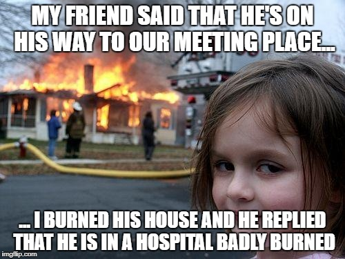 Totally worth it... I've waited 70 minutes for that son of a b!tch. | MY FRIEND SAID THAT HE'S ON HIS WAY TO OUR MEETING PLACE... ... I BURNED HIS HOUSE AND HE REPLIED THAT HE IS IN A HOSPITAL BADLY BURNED | image tagged in memes,disaster girl,waiting,friends,time | made w/ Imgflip meme maker