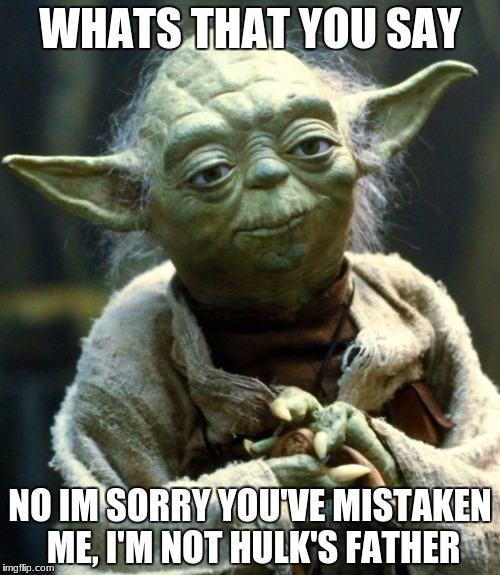 Star Wars Yoda Meme | WHATS THAT YOU SAY NO IM SORRY YOU'VE MISTAKEN ME, I'M NOT HULK'S FATHER | image tagged in memes,star wars yoda | made w/ Imgflip meme maker