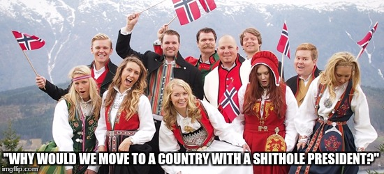 "Norwegian's say  | ""WHY WOULD WE MOVE TO A COUNTRY WITH A SHITHOLE PRESIDENT?"" 
