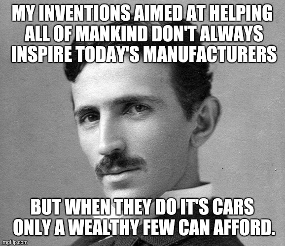 MY INVENTIONS AIMED AT HELPING ALL OF MANKIND DON'T ALWAYS INSPIRE TODAY'S MANUFACTURERS BUT WHEN THEY DO IT'S CARS ONLY A WEALTHY FEW CAN A | image tagged in the world's most exploited genius,nikola tesla,geek week | made w/ Imgflip meme maker
