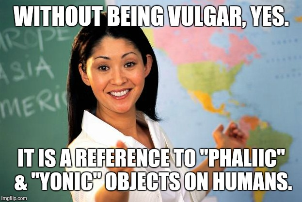 "WITHOUT BEING VULGAR, YES. IT IS A REFERENCE TO ""PHALIIC"" & ""YONIC"" OBJECTS ON HUMANS. 