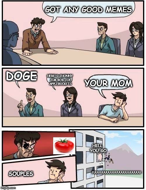 shoulda stayed quiet | GOT ANY GOOD MEMES DOGE HERE'S JHONNY JIM BOB JOE APPLEBUCKETS YOUR MOM FUUUUUUUUUUUUUUUUUUUUUU SOUPLES HELL YOU GO | image tagged in memes,boardroom meeting suggestion | made w/ Imgflip meme maker