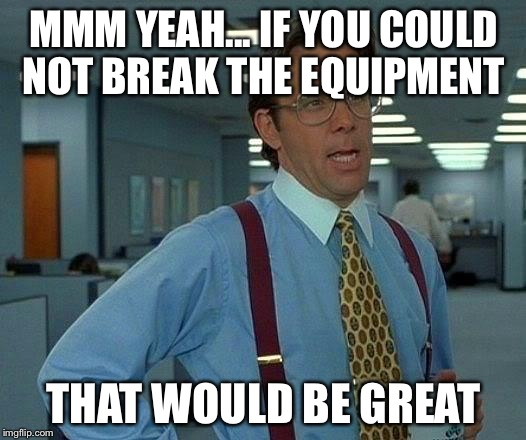 That Would Be Great Meme | MMM YEAH... IF YOU COULD NOT BREAK THE EQUIPMENT THAT WOULD BE GREAT | image tagged in memes,that would be great | made w/ Imgflip meme maker