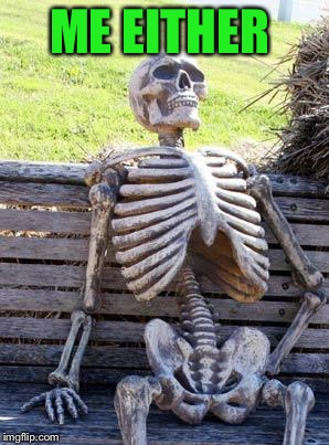 Waiting Skeleton Meme | ME EITHER | image tagged in memes,waiting skeleton | made w/ Imgflip meme maker