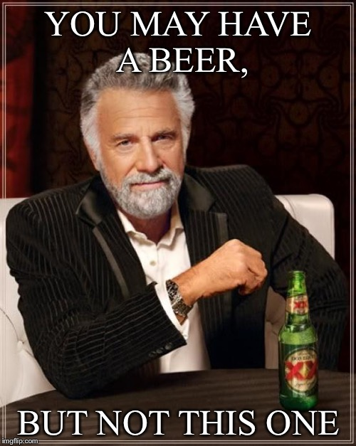 The Most Interesting Man In The World Meme | YOU MAY HAVE A BEER, BUT NOT THIS ONE | image tagged in memes,the most interesting man in the world | made w/ Imgflip meme maker