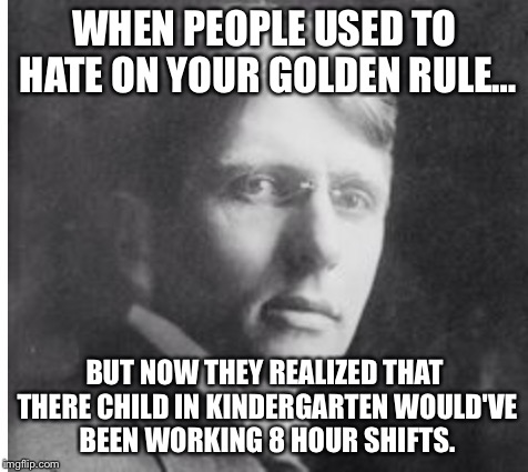 WHEN PEOPLE USED TO HATE ON YOUR GOLDEN RULE… BUT NOW THEY REALIZED THAT THERE CHILD IN KINDERGARTEN WOULD'VE BEEN WORKING 8 HOUR SHIFTS. | image tagged in meme | made w/ Imgflip meme maker
