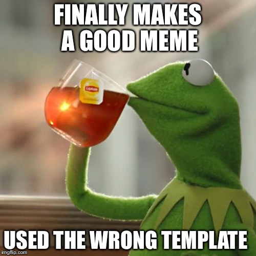 Bad luck brian | FINALLY MAKES A GOOD MEME USED THE WRONG TEMPLATE | image tagged in memes,but thats none of my business,kermit the frog | made w/ Imgflip meme maker