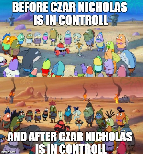 SpongeBob Apocalypse | BEFORE CZAR NICHOLAS IS IN CONTROLL AND AFTER CZAR NICHOLAS IS IN CONTROLL | image tagged in spongebob apocalypse | made w/ Imgflip meme maker