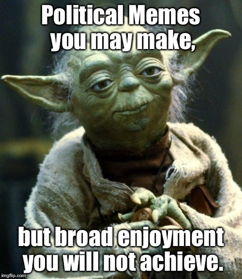 Meme Memoirs | Political Memes you may make, but broad enjoyment you will not achieve. | image tagged in memes,star wars yoda,political meme,unpopular | made w/ Imgflip meme maker