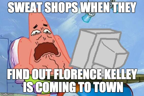 Patrick Star Internet Disgust | SWEAT SHOPS WHEN THEY FIND OUT FLORENCE KELLEY IS COMING TO TOWN | image tagged in patrick star internet disgust | made w/ Imgflip meme maker