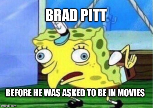 Mocking Spongebob Meme | BRAD PITT BEFORE HE WAS ASKED TO BE IN MOVIES | image tagged in memes,mocking spongebob | made w/ Imgflip meme maker