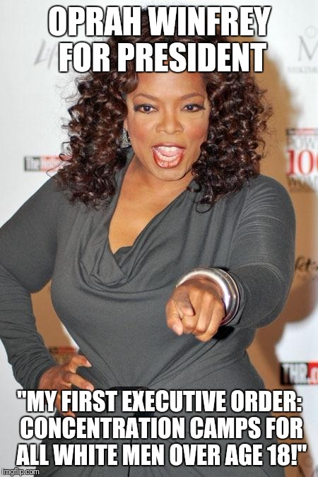 "You Know It's In Her Mind. | OPRAH WINFREY FOR PRESIDENT ""MY FIRST EXECUTIVE ORDER: CONCENTRATION CAMPS FOR ALL WHITE MEN OVER AGE 18!"" 