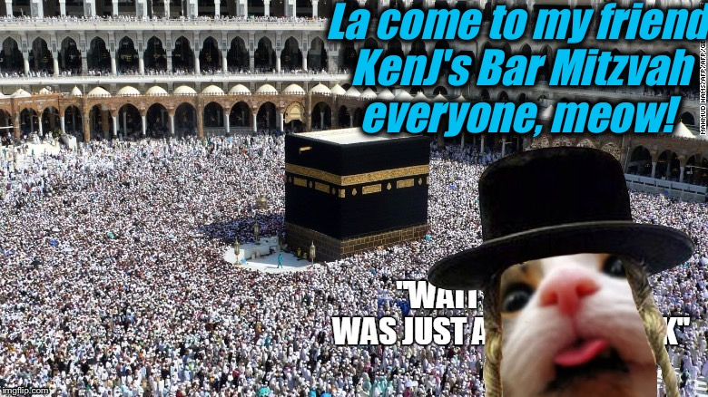 La come to my friend KenJ's Bar Mitzvah everyone, meow! | made w/ Imgflip meme maker