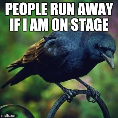 Crow  | PEOPLE RUN AWAY IF I AM ON STAGE | image tagged in sad face | made w/ Imgflip meme maker