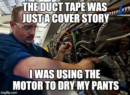 THE DUCT TAPE WAS JUST A COVER STORY I WAS USING THE MOTOR TO DRY MY PANTS | made w/ Imgflip meme maker