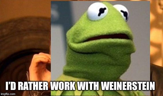 I'D RATHER WORK WITH WEINERSTEIN | made w/ Imgflip meme maker