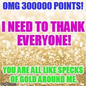 300000 points...Thank You to Everyone Who Helped Me Get Here. | OMG 300000 POINTS! YOU ARE ALL LIKE SPECKS OF GOLD AROUND ME. I NEED TO THANK EVERYONE! | image tagged in memes,300,thousand,points,thank you everyone,1forpeace | made w/ Imgflip meme maker