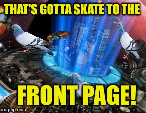 THAT'S GOTTA SKATE TO THE FRONT PAGE! | made w/ Imgflip meme maker