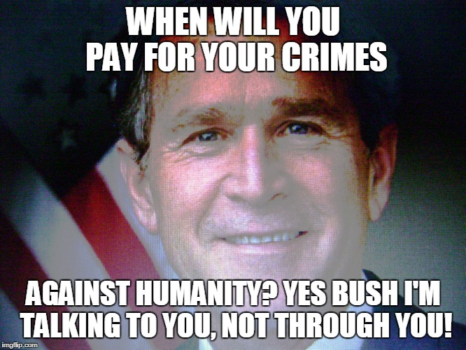 G.W. Bush goes unpunished | WHEN WILL YOU PAY FOR YOUR CRIMES AGAINST HUMANITY? YES BUSH I'M TALKING TO YOU, NOT THROUGH YOU! | image tagged in gw bush,9/11 truth movement,usa,president trump,iraq war,afraid to ask andy | made w/ Imgflip meme maker
