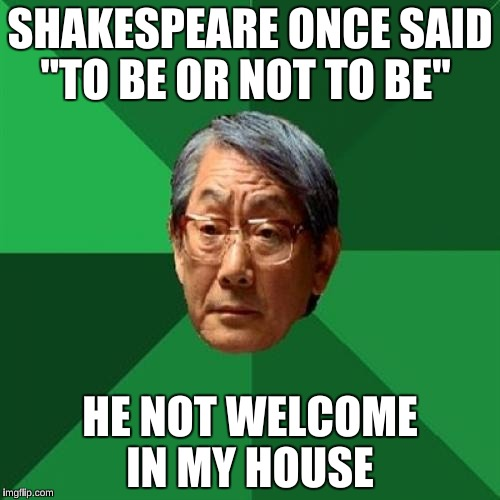 "High Expectations Asian Father Meme | SHAKESPEARE ONCE SAID ""TO BE OR NOT TO BE"" HE NOT WELCOME IN MY HOUSE 
