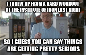 So I Guess You Can Say Things Are Getting Pretty Serious Meme | I THREW UP FROM A HARD WORKOUT AT THE INSTITUTE OF IRON LAST NIGHT SO I GUESS YOU CAN SAY THINGS ARE GETTING PRETTY SERIOUS | image tagged in memes,so i guess you can say things are getting pretty serious | made w/ Imgflip meme maker