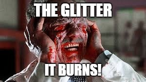 THE GLITTER IT BURNS! | made w/ Imgflip meme maker