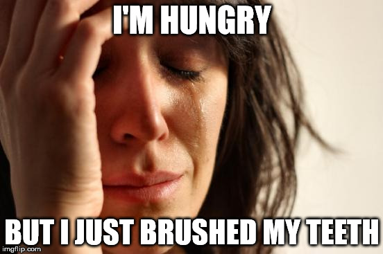 First World Problems Meme | I'M HUNGRY BUT I JUST BRUSHED MY TEETH | image tagged in memes,first world problems | made w/ Imgflip meme maker