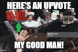 HERE'S AN UPVOTE MY GOOD MAN! | made w/ Imgflip meme maker